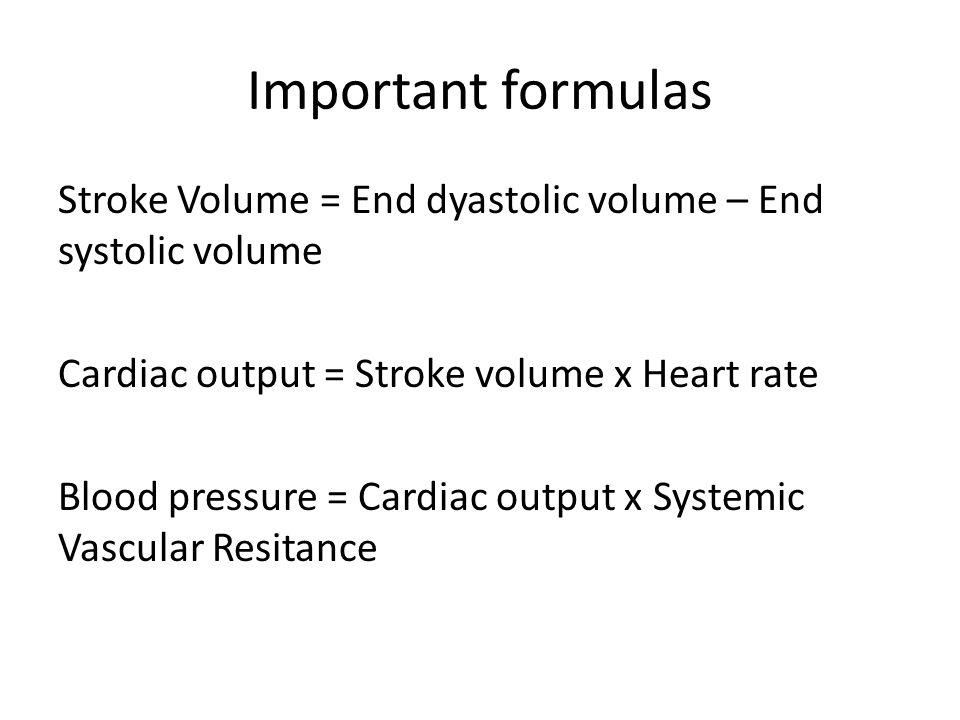 Important formulas Stroke Volume = End dyastolic volume – End systolic volume Cardiac output = Stroke volume x Heart rate Blood pressure = Cardiac out