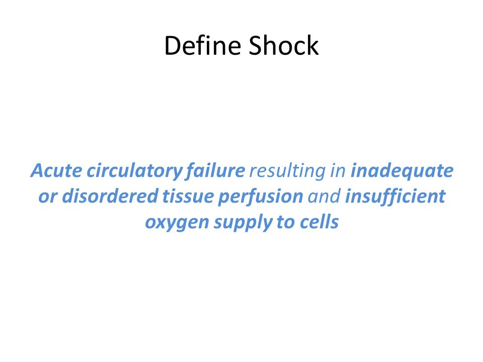 Define Shock Acute circulatory failure resulting in inadequate or disordered tissue perfusion and insufficient oxygen supply to cells