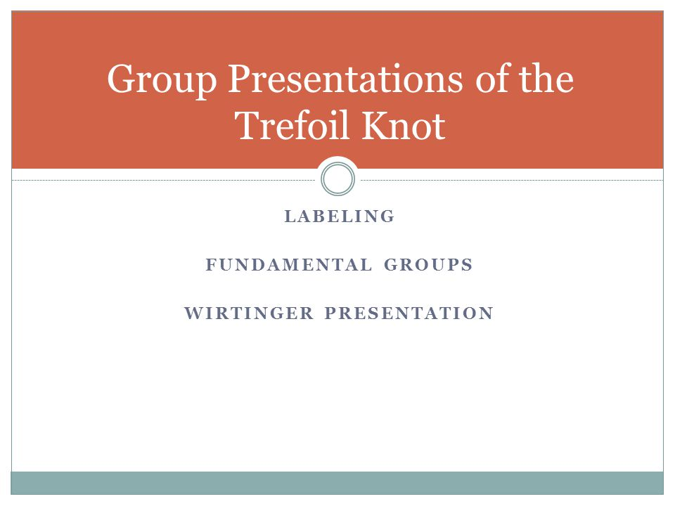 LABELING FUNDAMENTAL GROUPS WIRTINGER PRESENTATION Group Presentations of the Trefoil Knot