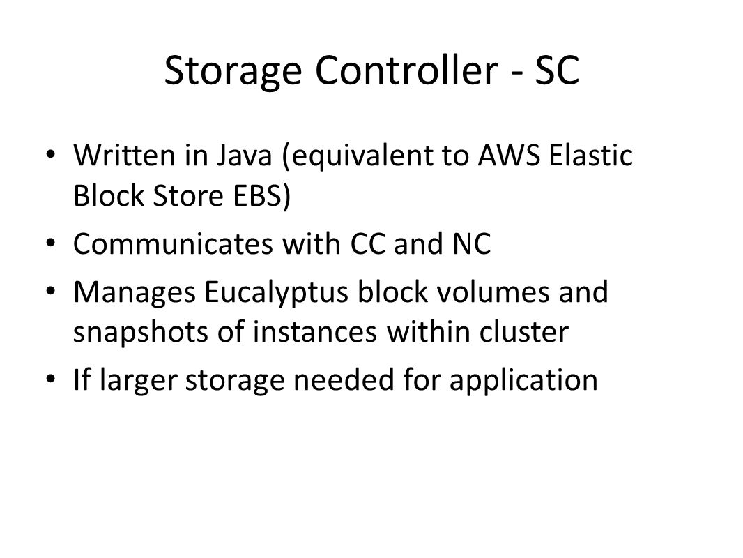 Storage Controller - SC Written in Java (equivalent to AWS Elastic Block Store EBS) Communicates with CC and NC Manages Eucalyptus block volumes and s