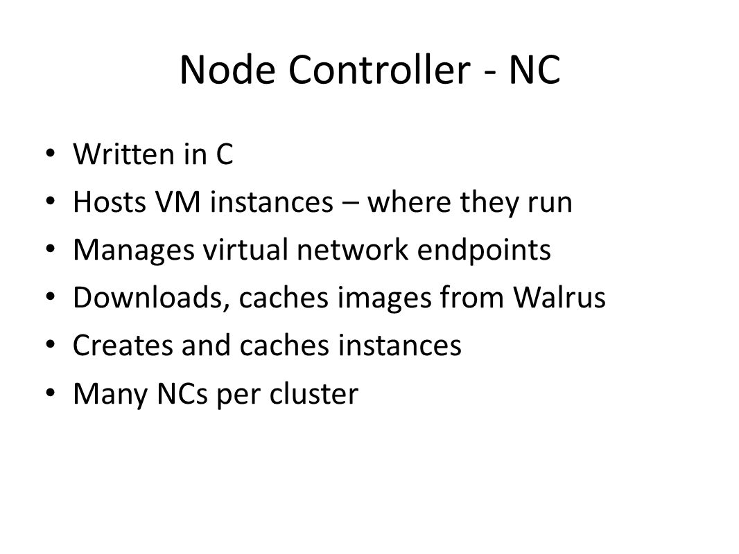 Node Controller - NC Written in C Hosts VM instances – where they run Manages virtual network endpoints Downloads, caches images from Walrus Creates and caches instances Many NCs per cluster