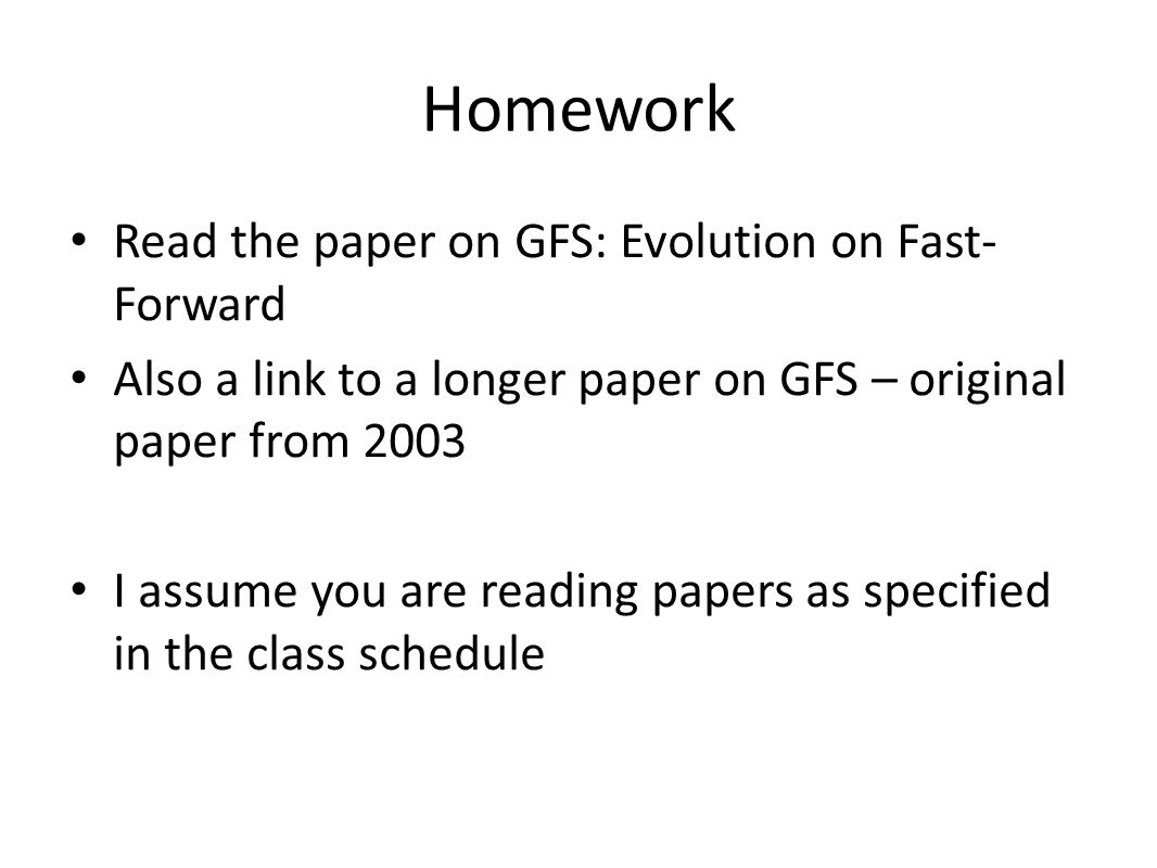 Homework Read the paper on GFS: Evolution on Fast- Forward Also a link to a longer paper on GFS – original paper from 2003 I assume you are reading papers as specified in the class schedule
