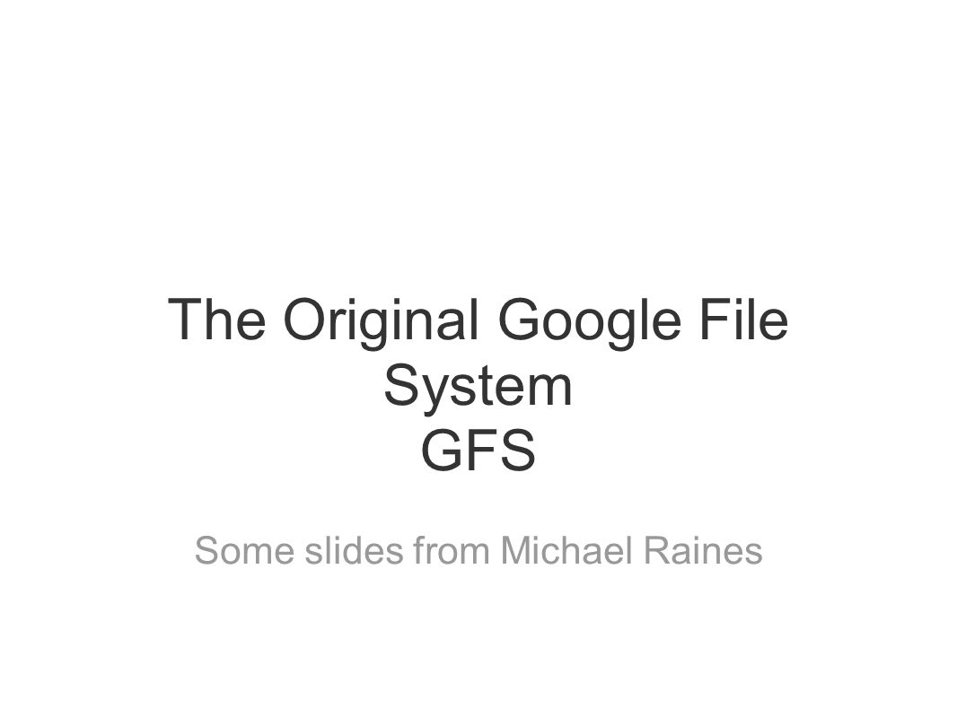 The Original Google File System GFS Some slides from Michael Raines