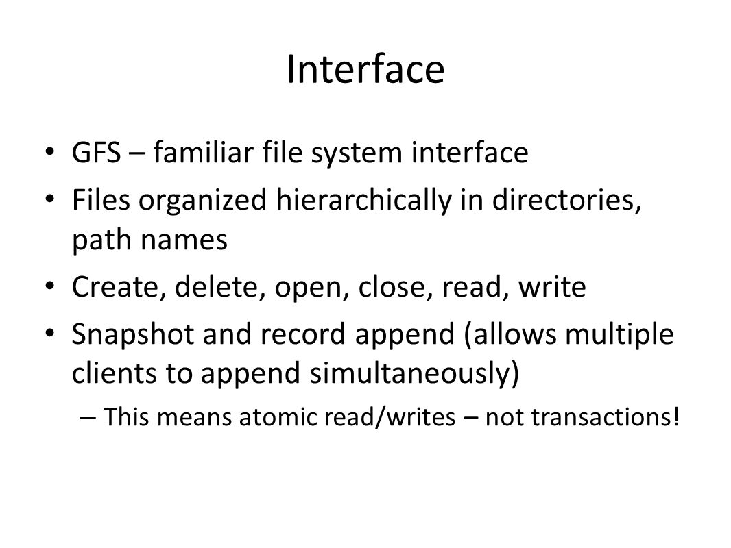 Interface GFS – familiar file system interface Files organized hierarchically in directories, path names Create, delete, open, close, read, write Snap