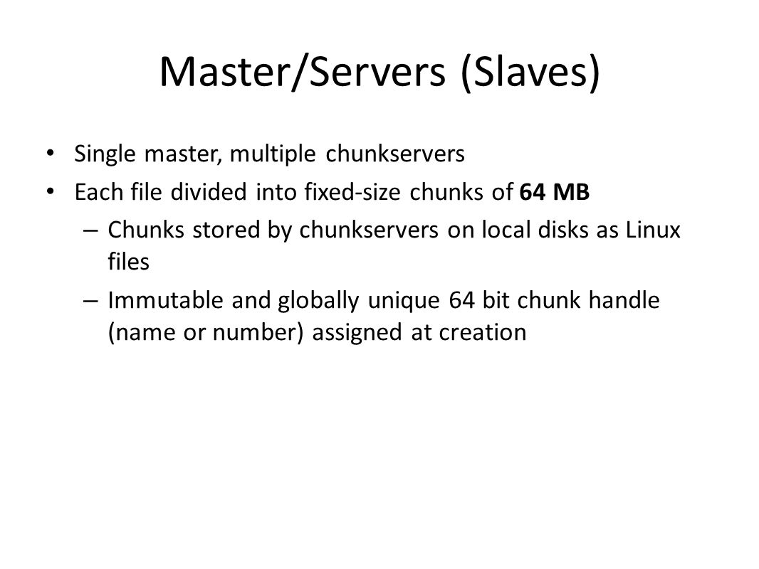 Master/Servers (Slaves) Single master, multiple chunkservers Each file divided into fixed-size chunks of 64 MB – Chunks stored by chunkservers on local disks as Linux files – Immutable and globally unique 64 bit chunk handle (name or number) assigned at creation