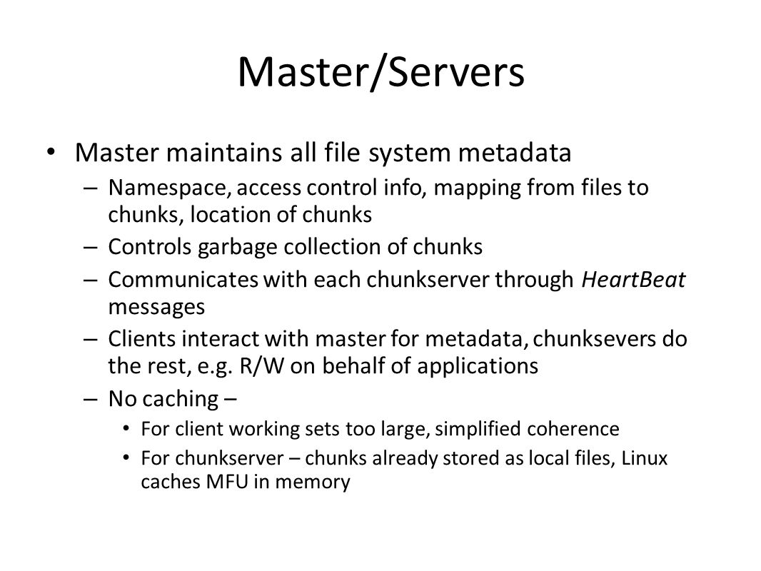 Master/Servers Master maintains all file system metadata – Namespace, access control info, mapping from files to chunks, location of chunks – Controls