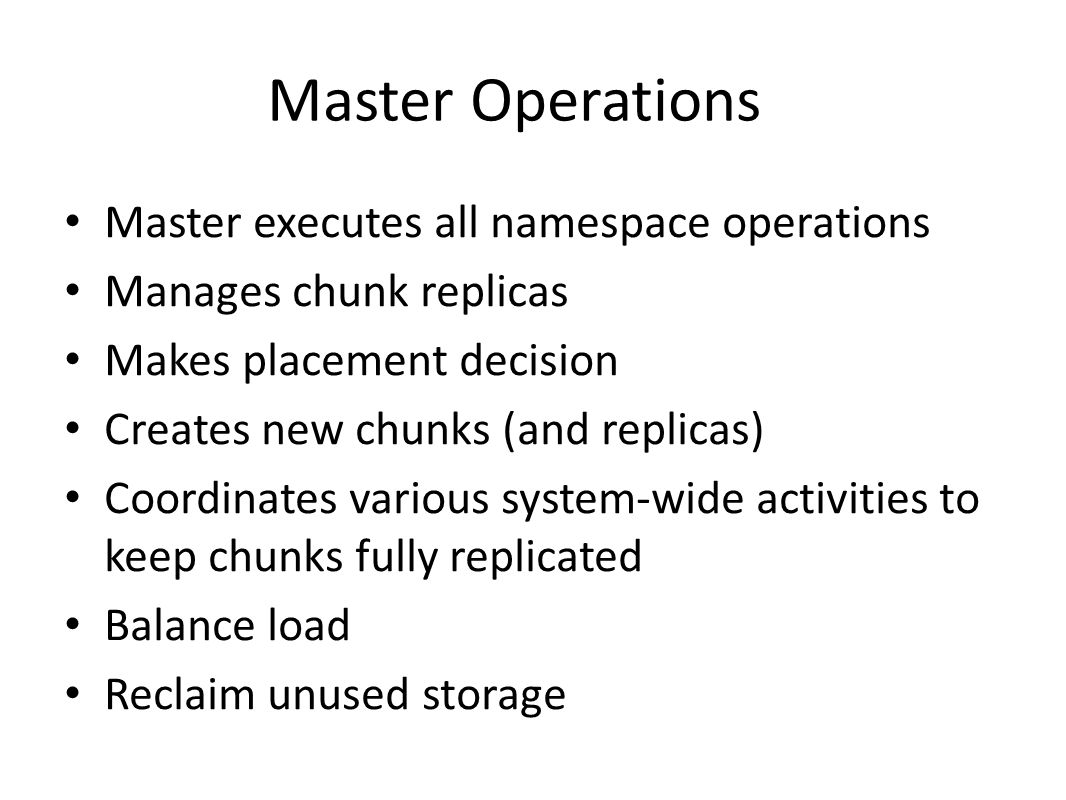 Master Operations Master executes all namespace operations Manages chunk replicas Makes placement decision Creates new chunks (and replicas) Coordinat