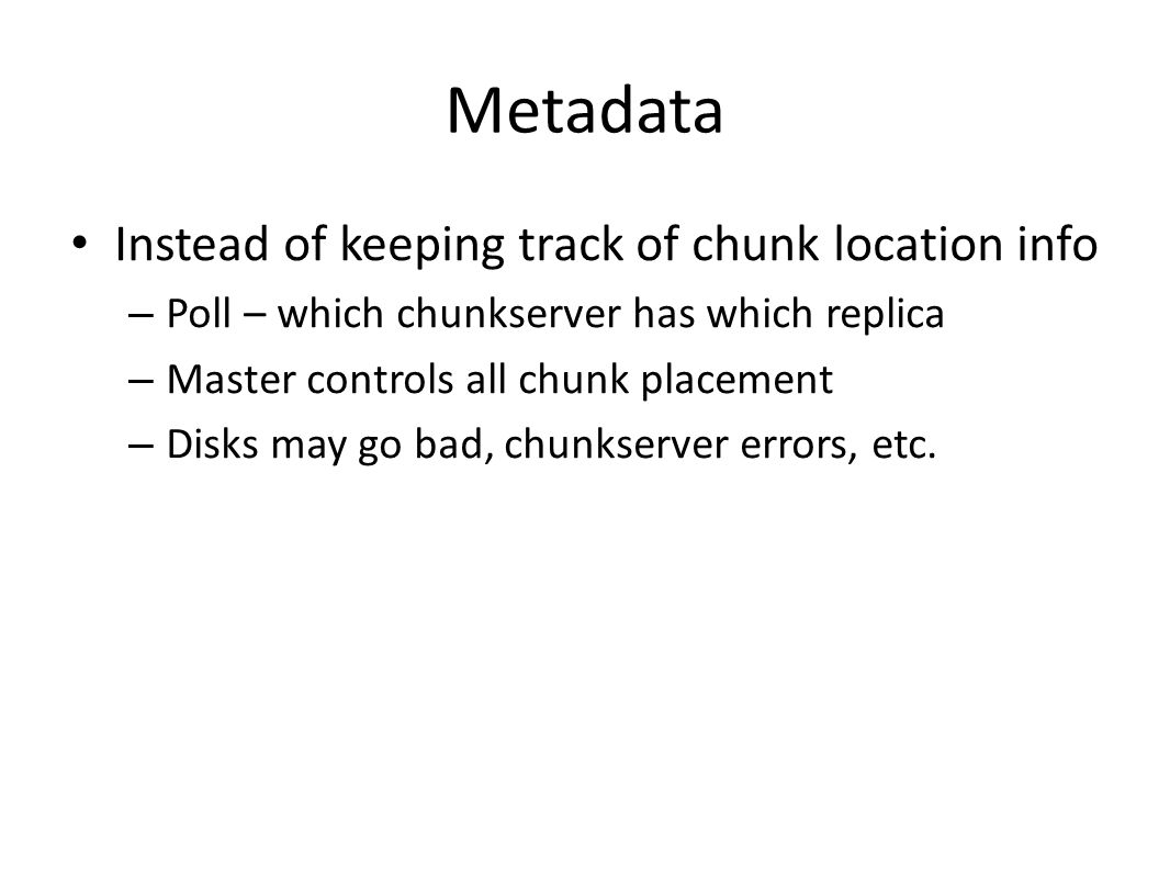 Metadata Instead of keeping track of chunk location info – Poll – which chunkserver has which replica – Master controls all chunk placement – Disks may go bad, chunkserver errors, etc.