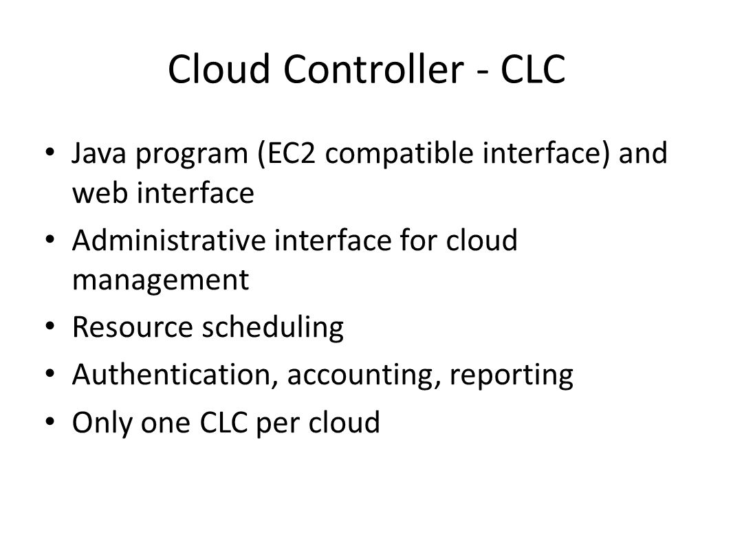 Cloud Controller - CLC Java program (EC2 compatible interface) and web interface Administrative interface for cloud management Resource scheduling Aut