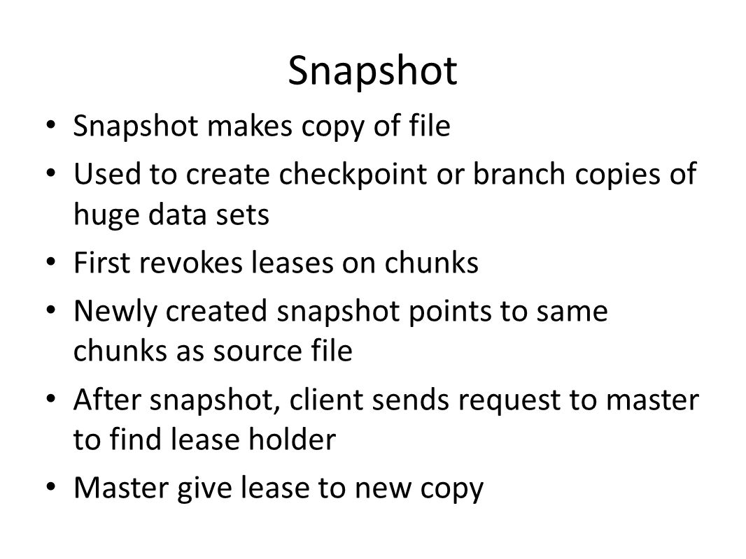 Snapshot Snapshot makes copy of file Used to create checkpoint or branch copies of huge data sets First revokes leases on chunks Newly created snapsho