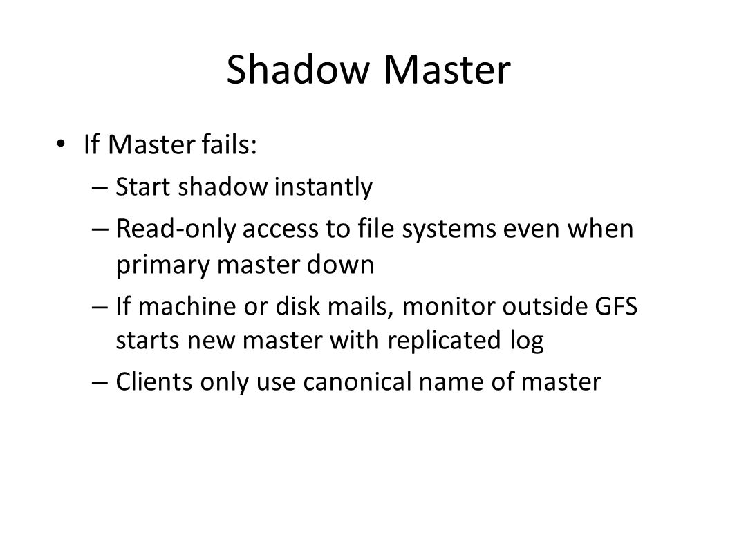 Shadow Master If Master fails: – Start shadow instantly – Read-only access to file systems even when primary master down – If machine or disk mails, m