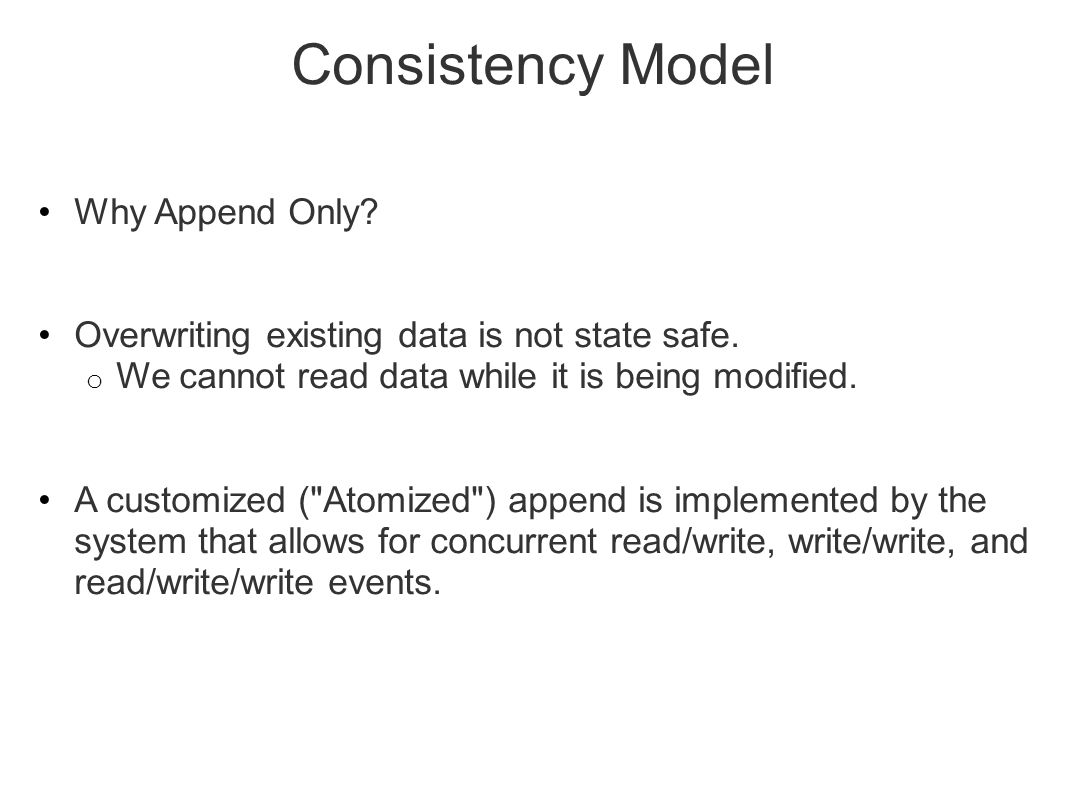 Consistency Model Why Append Only? Overwriting existing data is not state safe. o We cannot read data while it is being modified. A customized (