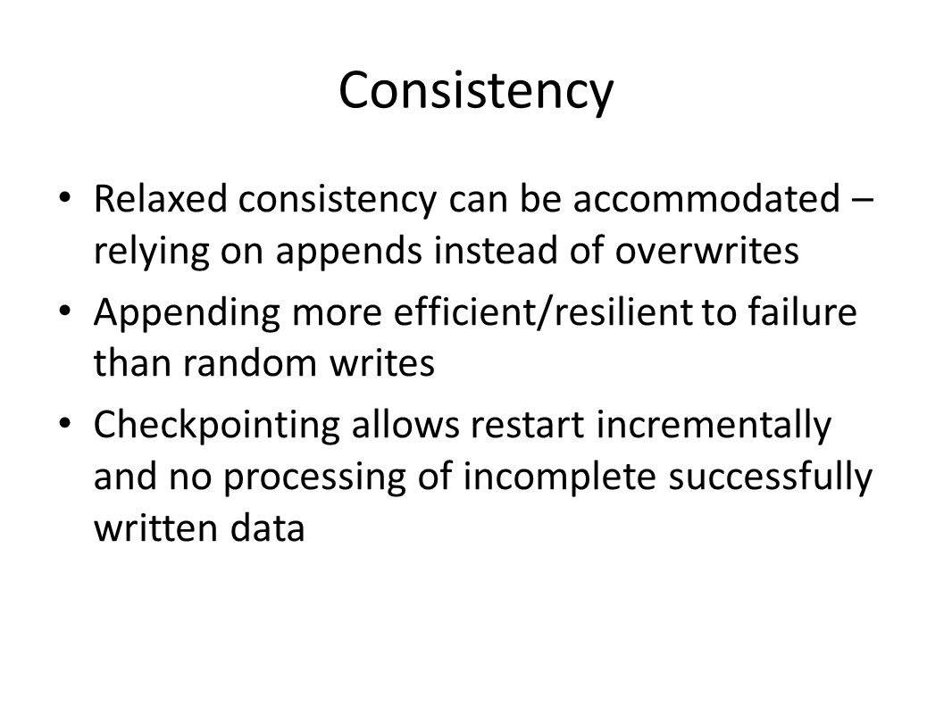 Consistency Relaxed consistency can be accommodated – relying on appends instead of overwrites Appending more efficient/resilient to failure than rand