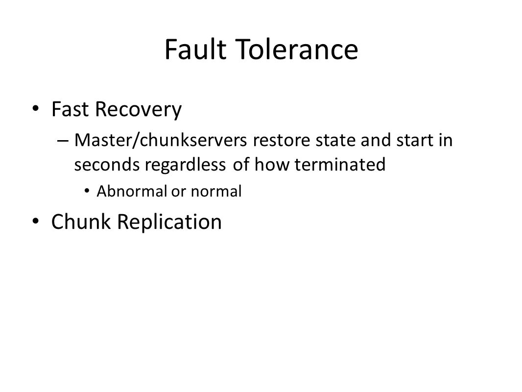 Fault Tolerance Fast Recovery – Master/chunkservers restore state and start in seconds regardless of how terminated Abnormal or normal Chunk Replicati