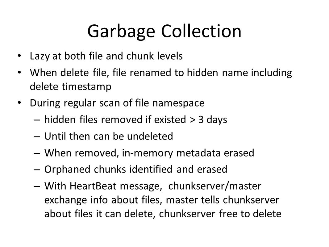Garbage Collection Lazy at both file and chunk levels When delete file, file renamed to hidden name including delete timestamp During regular scan of file namespace – hidden files removed if existed > 3 days – Until then can be undeleted – When removed, in-memory metadata erased – Orphaned chunks identified and erased – With HeartBeat message, chunkserver/master exchange info about files, master tells chunkserver about files it can delete, chunkserver free to delete