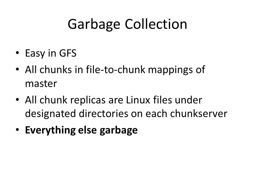 Garbage Collection Easy in GFS All chunks in file-to-chunk mappings of master All chunk replicas are Linux files under designated directories on each chunkserver Everything else garbage