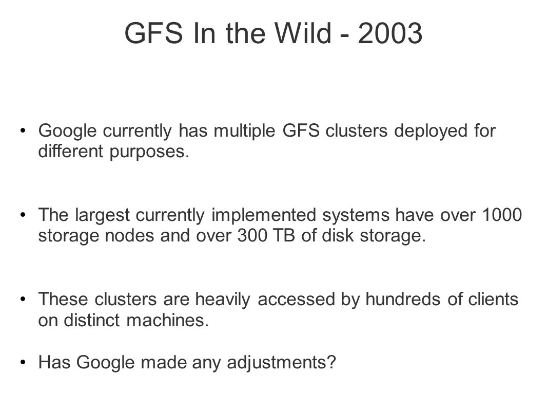GFS In the Wild - 2003 Google currently has multiple GFS clusters deployed for different purposes.