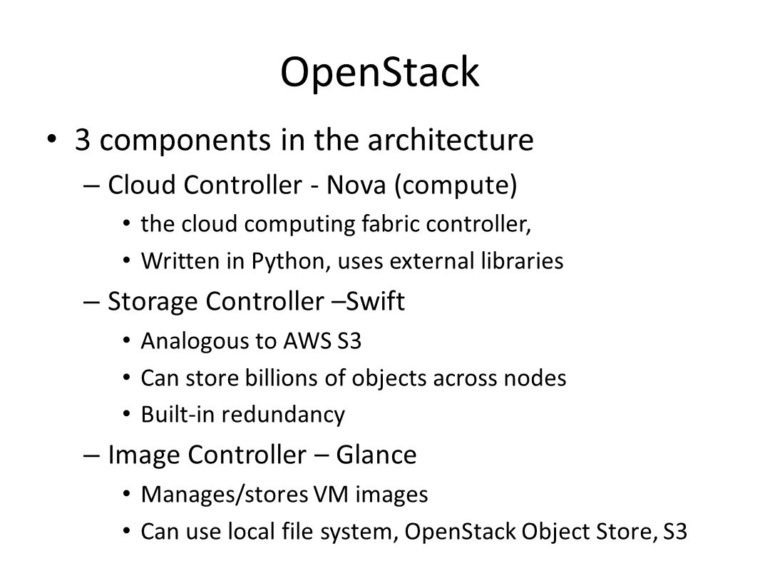 OpenStack 3 components in the architecture – Cloud Controller - Nova (compute) the cloud computing fabric controller, Written in Python, uses external libraries – Storage Controller –Swift Analogous to AWS S3 Can store billions of objects across nodes Built-in redundancy – Image Controller – Glance Manages/stores VM images Can use local file system, OpenStack Object Store, S3