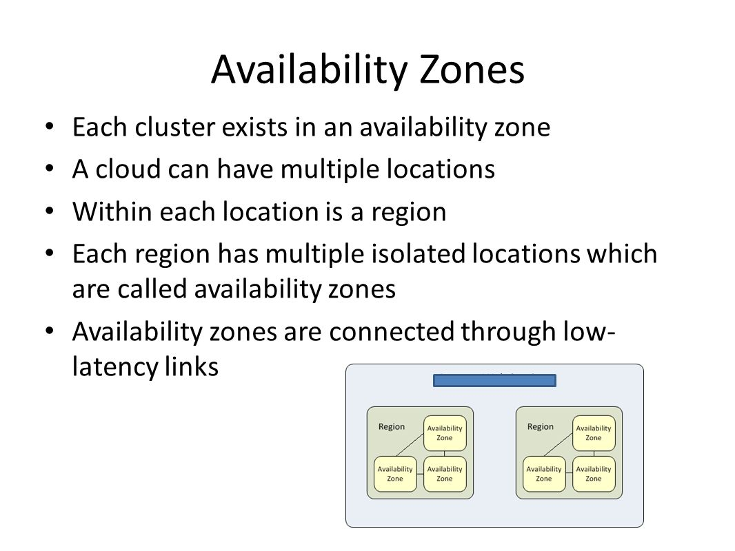 Availability Zones Each cluster exists in an availability zone A cloud can have multiple locations Within each location is a region Each region has multiple isolated locations which are called availability zones Availability zones are connected through low- latency links