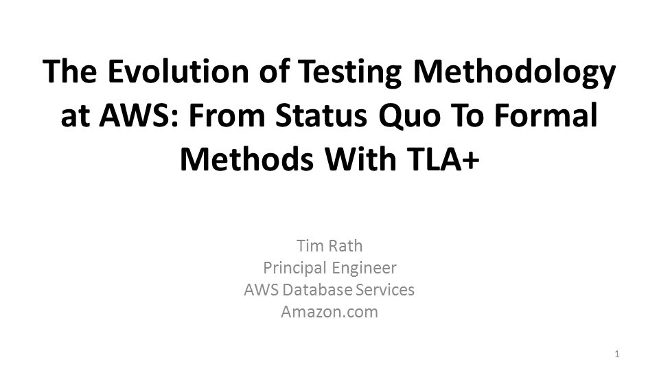 The Evolution of Testing Methodology at AWS: From Status Quo To Formal Methods With TLA+ Tim Rath Principal Engineer AWS Database Services Amazon.com 1