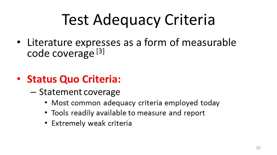 Test Adequacy Criteria Literature expresses as a form of measurable code coverage [3] Status Quo Criteria: – Statement coverage Most common adequacy criteria employed today Tools readily available to measure and report Extremely weak criteria 10
