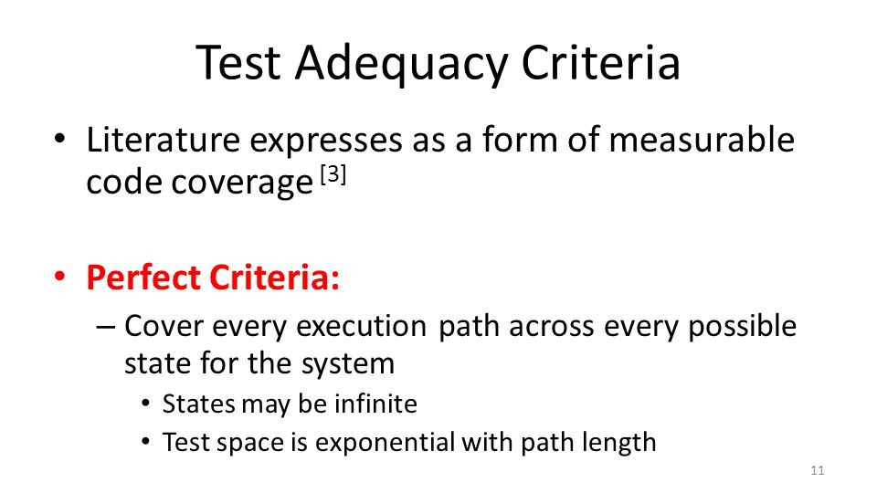 Test Adequacy Criteria Literature expresses as a form of measurable code coverage [3] Perfect Criteria: – Cover every execution path across every possible state for the system States may be infinite Test space is exponential with path length 11
