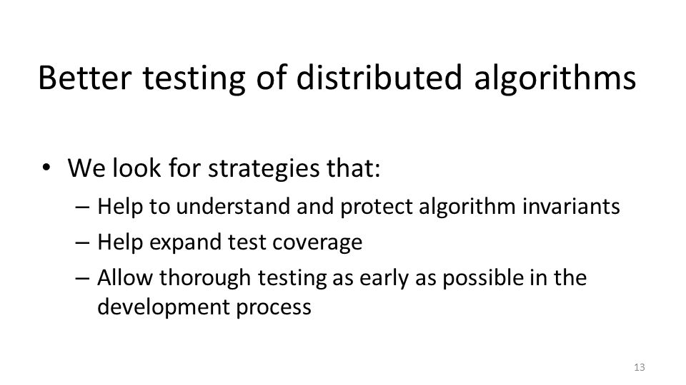Better testing of distributed algorithms We look for strategies that: – Help to understand and protect algorithm invariants – Help expand test coverage – Allow thorough testing as early as possible in the development process 13
