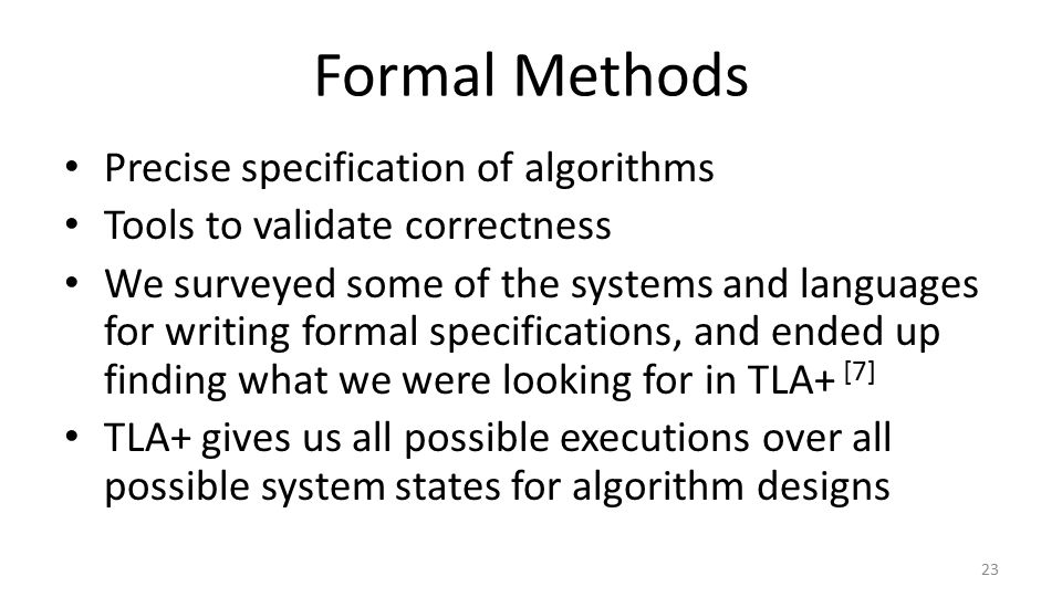 Formal Methods Precise specification of algorithms Tools to validate correctness We surveyed some of the systems and languages for writing formal specifications, and ended up finding what we were looking for in TLA+ [7] TLA+ gives us all possible executions over all possible system states for algorithm designs 23