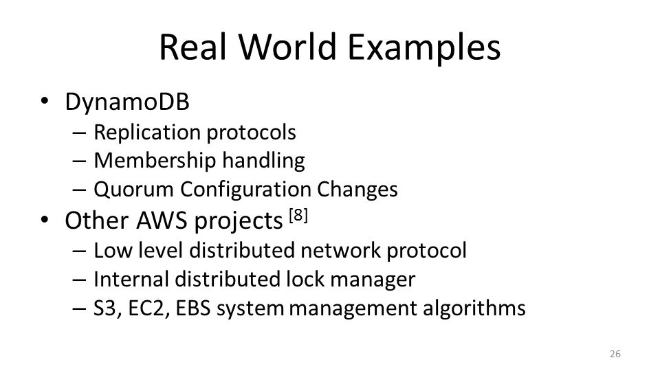 Real World Examples DynamoDB – Replication protocols – Membership handling – Quorum Configuration Changes Other AWS projects [8] – Low level distributed network protocol – Internal distributed lock manager – S3, EC2, EBS system management algorithms 26