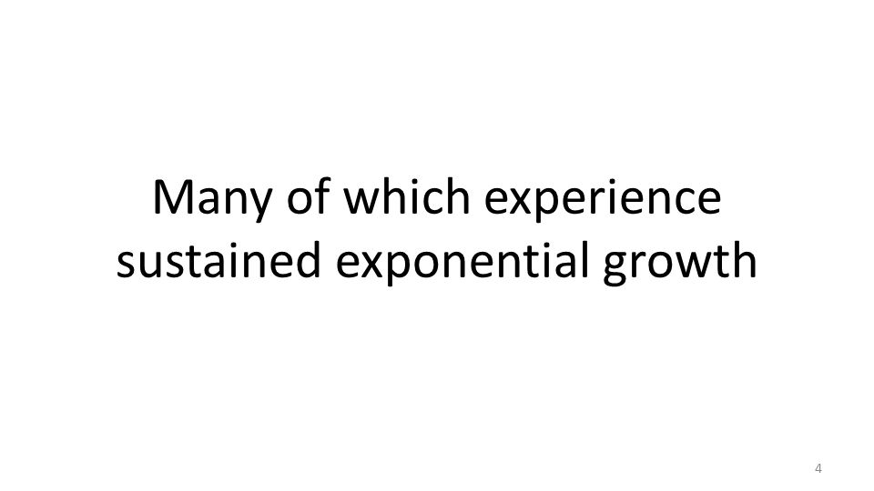 Many of which experience sustained exponential growth 4