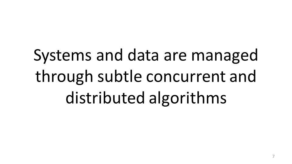 Systems and data are managed through subtle concurrent and distributed algorithms 7
