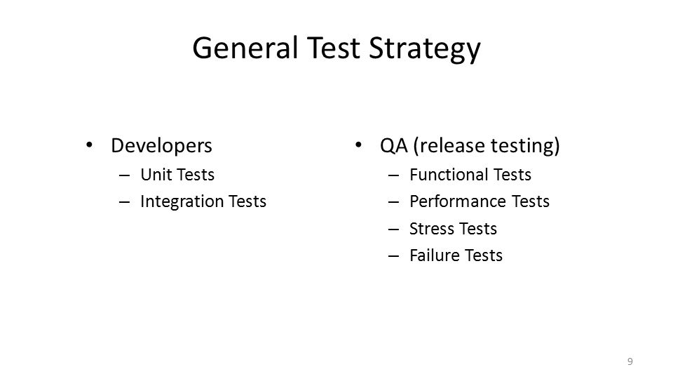 General Test Strategy Developers – Unit Tests – Integration Tests 9 QA (release testing) – Functional Tests – Performance Tests – Stress Tests – Failure Tests