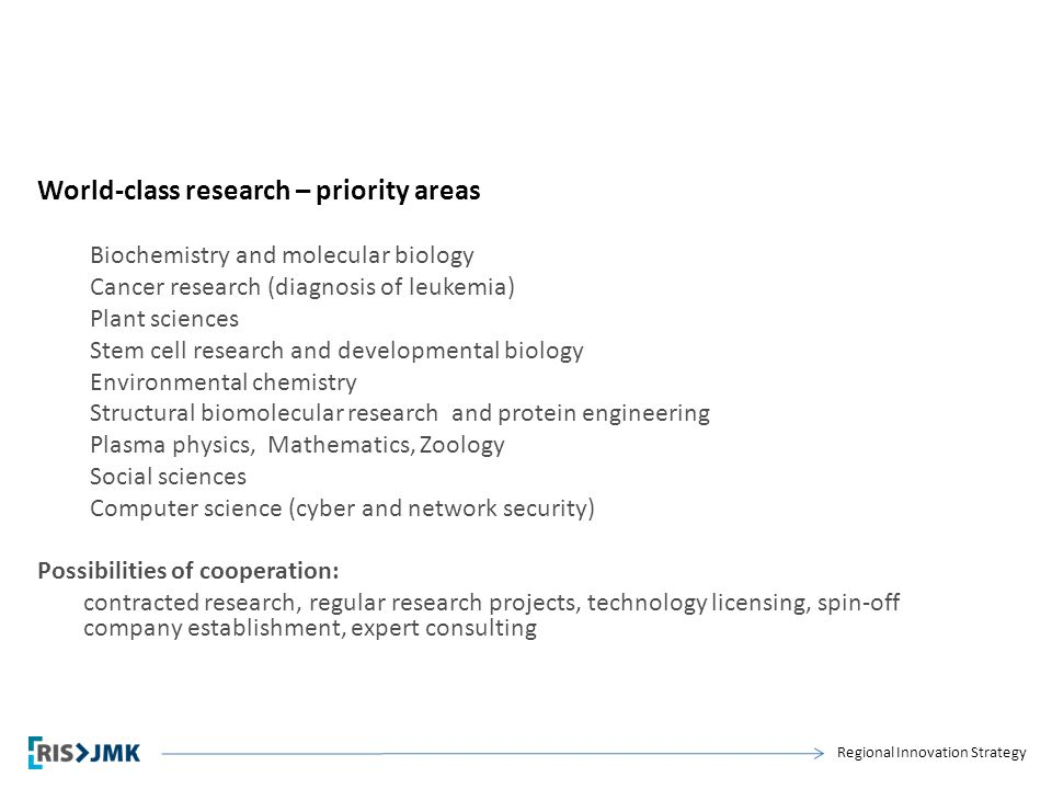 Regional Innovation Strategy World-class research – priority areas Biochemistry and molecular biology Cancer research (diagnosis of leukemia) Plant sc