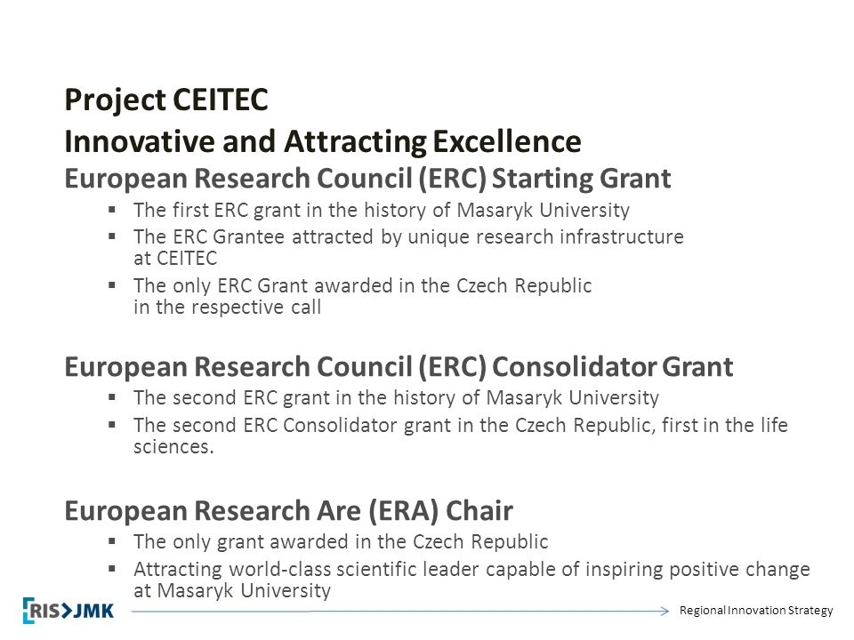 Regional Innovation Strategy Project CEITEC Innovative and Attracting Excellence European Research Council (ERC) Starting Grant  The first ERC grant in the history of Masaryk University  The ERC Grantee attracted by unique research infrastructure at CEITEC  The only ERC Grant awarded in the Czech Republic in the respective call European Research Council (ERC) Consolidator Grant  The second ERC grant in the history of Masaryk University  The second ERC Consolidator grant in the Czech Republic, first in the life sciences.