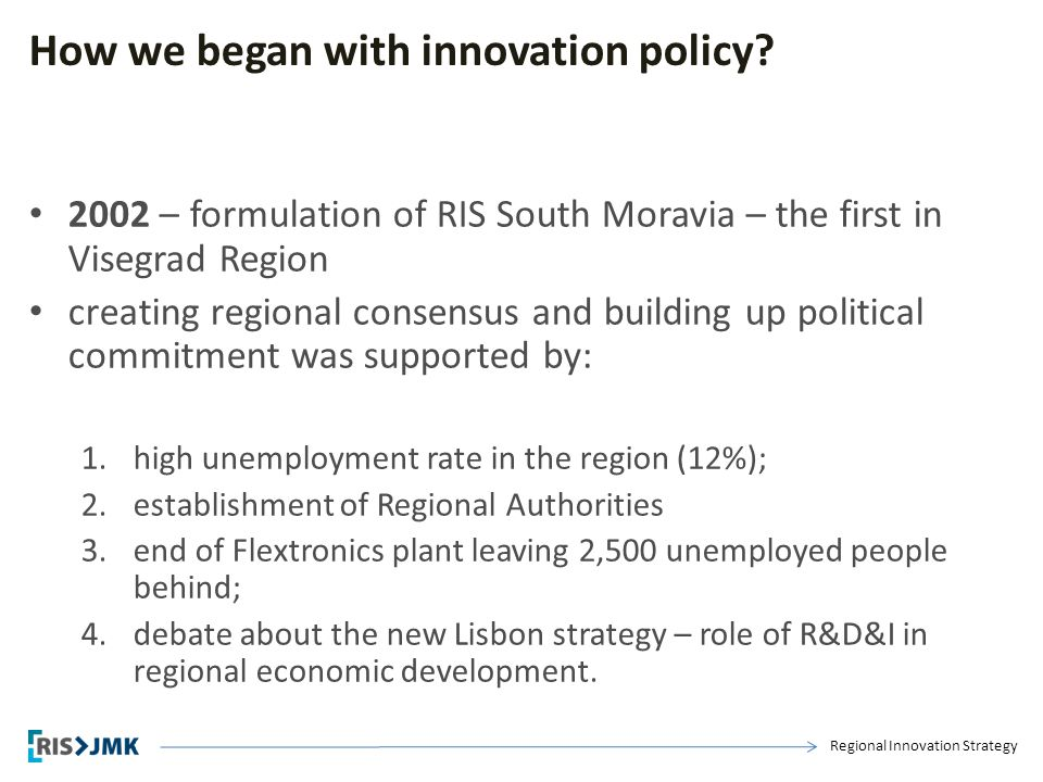 Regional Innovation Strategy How we began with innovation policy? 2002 – formulation of RIS South Moravia – the first in Visegrad Region creating regi