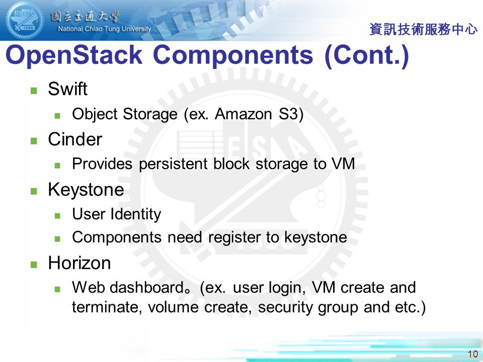 10 資訊技術服務中心 OpenStack Components (Cont.) Swift Object Storage (ex. Amazon S3) Cinder Provides persistent block storage to VM Keystone User Identity Co
