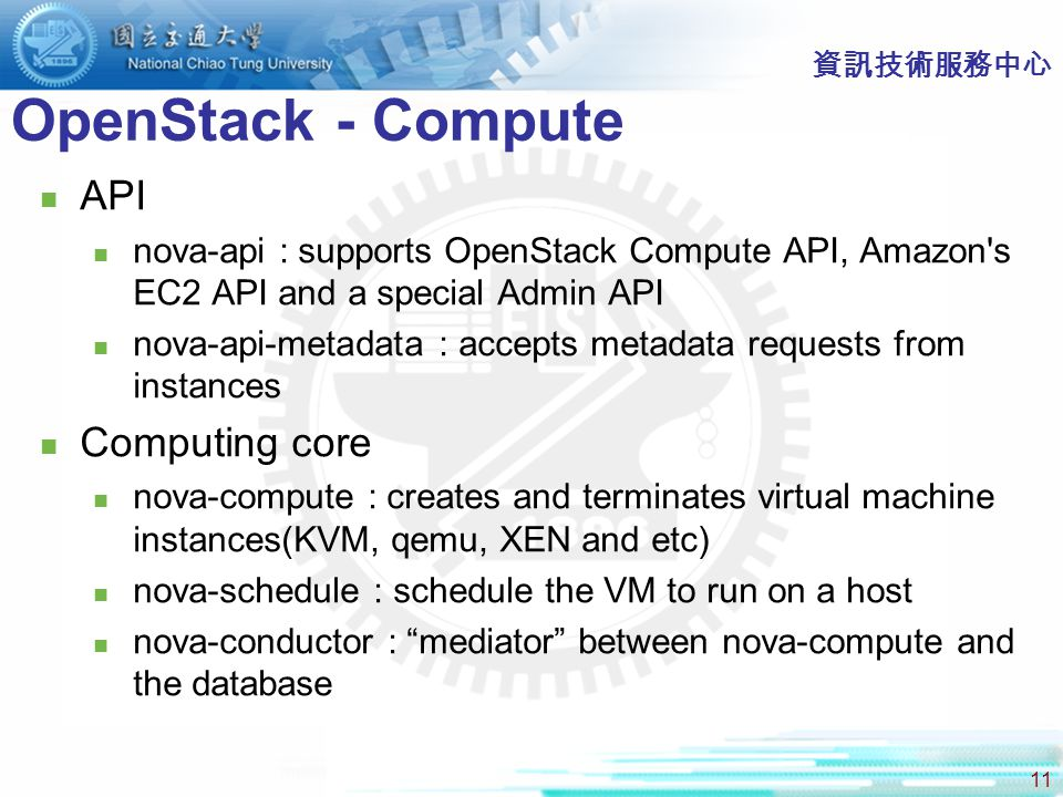 11 OpenStack - Compute API nova-api : supports OpenStack Compute API, Amazon s EC2 API and a special Admin API nova-api-metadata : accepts metadata requests from instances Computing core nova-compute : creates and terminates virtual machine instances(KVM, qemu, XEN and etc) nova-schedule : schedule the VM to run on a host nova-conductor : mediator between nova-compute and the database 資訊技術服務中心