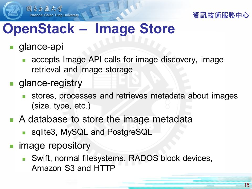 15 資訊技術服務中心 OpenStack – Image Store glance-api accepts Image API calls for image discovery, image retrieval and image storage glance-registry stores, processes and retrieves metadata about images (size, type, etc.) A database to store the image metadata sqlite3, MySQL and PostgreSQL image repository Swift, normal filesystems, RADOS block devices, Amazon S3 and HTTP