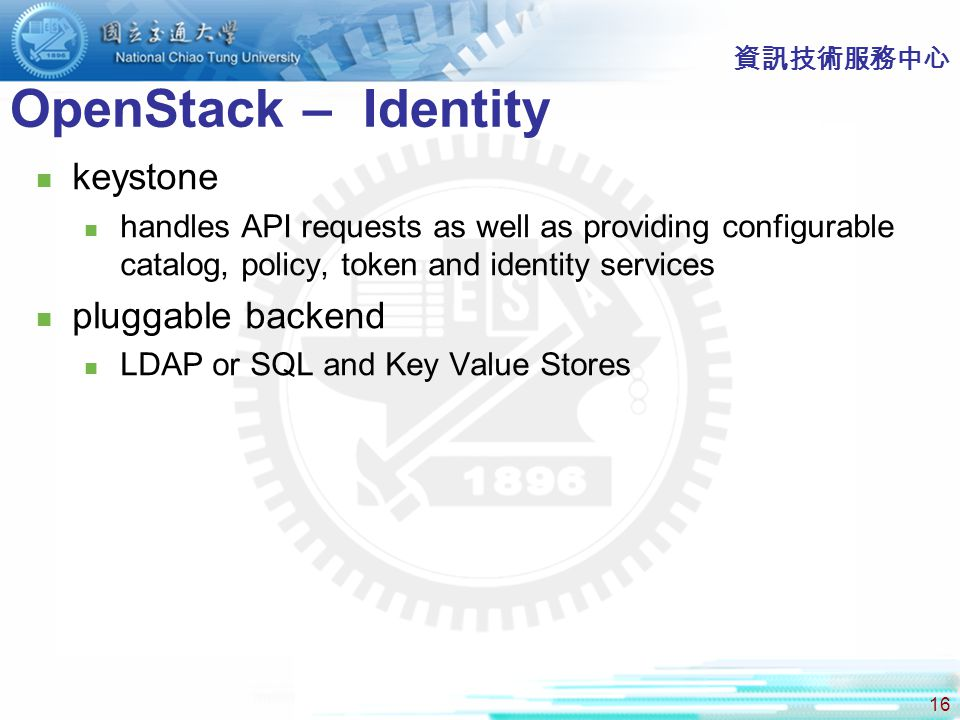 16 OpenStack – Identity 資訊技術服務中心 keystone handles API requests as well as providing configurable catalog, policy, token and identity services pluggable backend LDAP or SQL and Key Value Stores