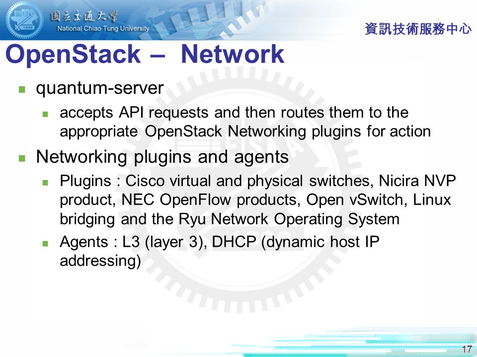 17 OpenStack – Network 資訊技術服務中心 quantum-server accepts API requests and then routes them to the appropriate OpenStack Networking plugins for action Networking plugins and agents Plugins : Cisco virtual and physical switches, Nicira NVP product, NEC OpenFlow products, Open vSwitch, Linux bridging and the Ryu Network Operating System Agents : L3 (layer 3), DHCP (dynamic host IP addressing)