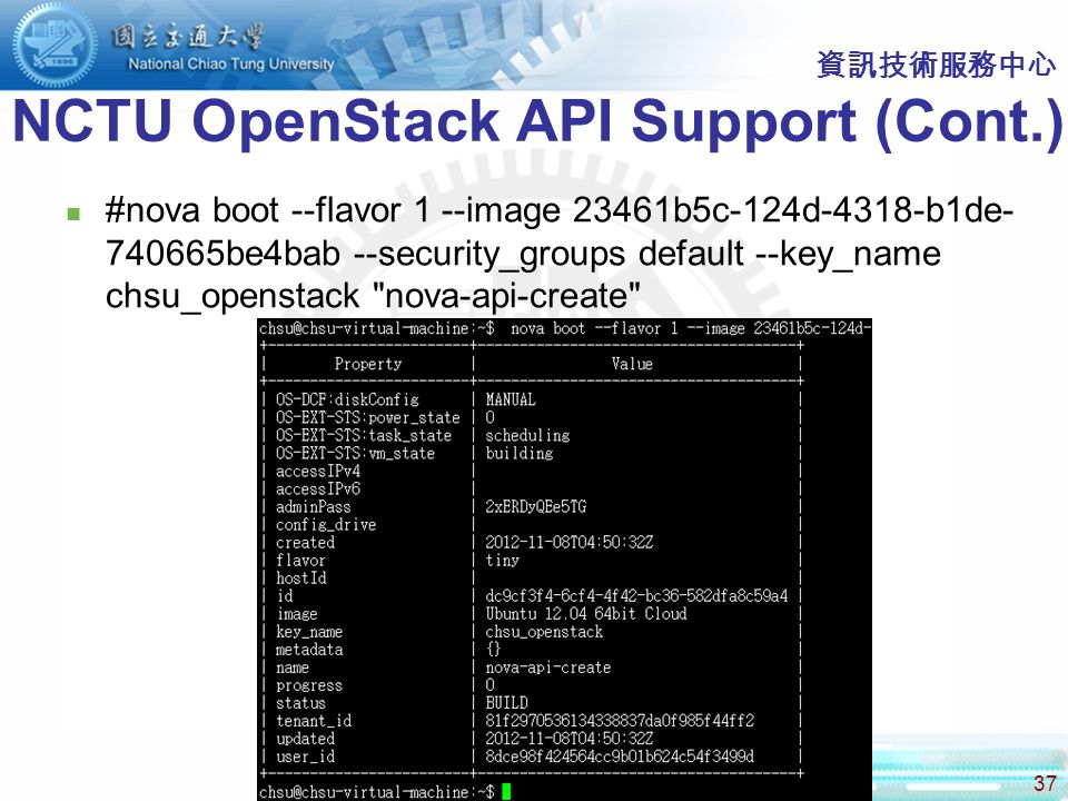 37 資訊技術服務中心 NCTU OpenStack API Support (Cont.) #nova boot --flavor 1 --image 23461b5c-124d-4318-b1de- 740665be4bab --security_groups default --key_name chsu_openstack nova-api-create