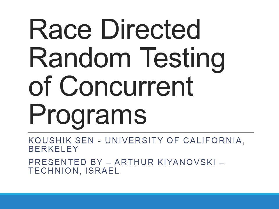 Race Directed Random Testing of Concurrent Programs KOUSHIK SEN - UNIVERSITY OF CALIFORNIA, BERKELEY PRESENTED BY – ARTHUR KIYANOVSKI – TECHNION, ISRA