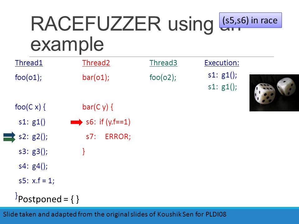 RACEFUZZER using an example Thread1 foo(o1); foo(C x) { s1: g1() s2: g2(); s3: g3(); s4: g4(); s5: x.f = 1; } Thread2 bar(o1); bar(C y) { s6: if (y.f==1) s7: ERROR; } Thread3 foo(o2); Execution: s1: g1(); (s5,s6) in race Slide taken and adapted from the original slides of Koushik Sen for PLDI08 Postponed = { }