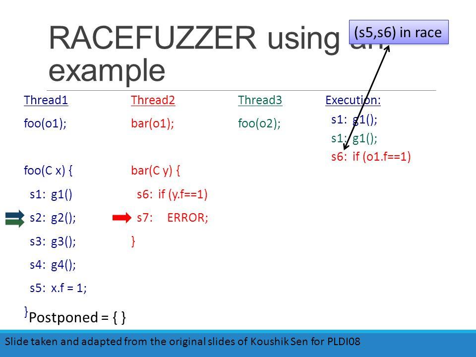 RACEFUZZER using an example Thread1 foo(o1); foo(C x) { s1: g1() s2: g2(); s3: g3(); s4: g4(); s5: x.f = 1; } Thread2 bar(o1); bar(C y) { s6: if (y.f==1) s7: ERROR; } Thread3 foo(o2); Execution: s1: g1(); s6: if (o1.f==1) (s5,s6) in race Postponed = { } Slide taken and adapted from the original slides of Koushik Sen for PLDI08