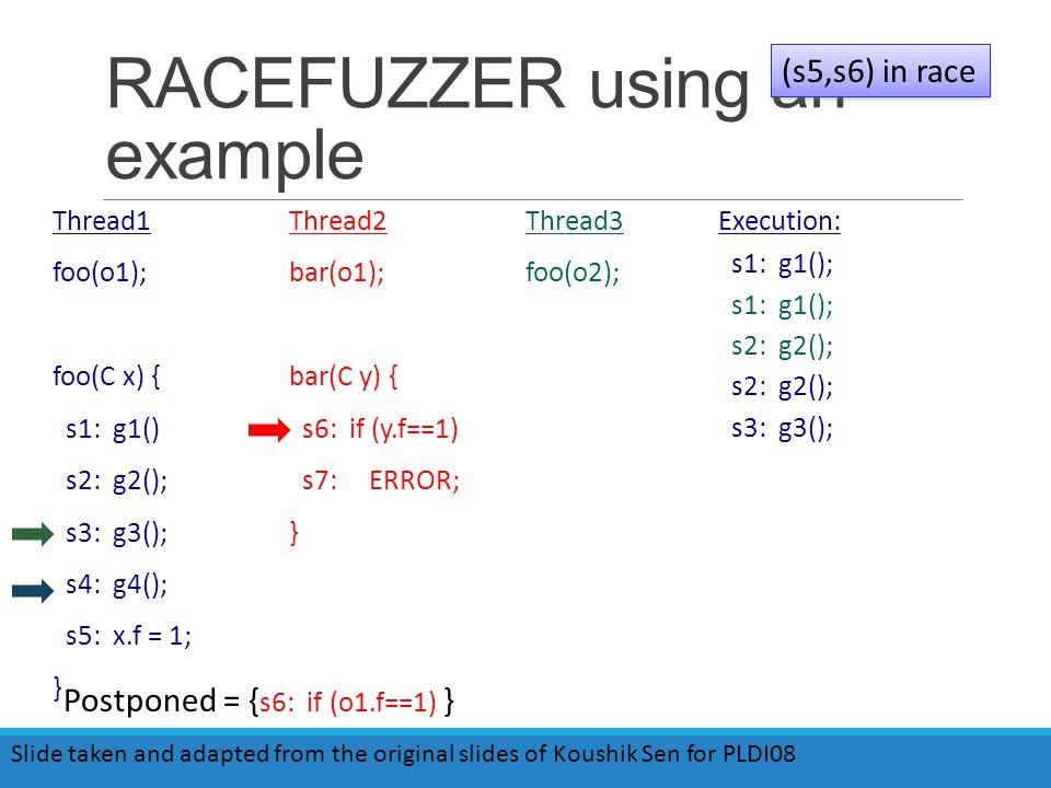 RACEFUZZER using an example Thread1 foo(o1); foo(C x) { s1: g1() s2: g2(); s3: g3(); s4: g4(); s5: x.f = 1; } Thread2 bar(o1); bar(C y) { s6: if (y.f==1) s7: ERROR; } Thread3 foo(o2); (s5,s6) in race Postponed = { s6: if (o1.f==1) } Execution: s1: g1(); s2: g2(); s3: g3(); Slide taken and adapted from the original slides of Koushik Sen for PLDI08