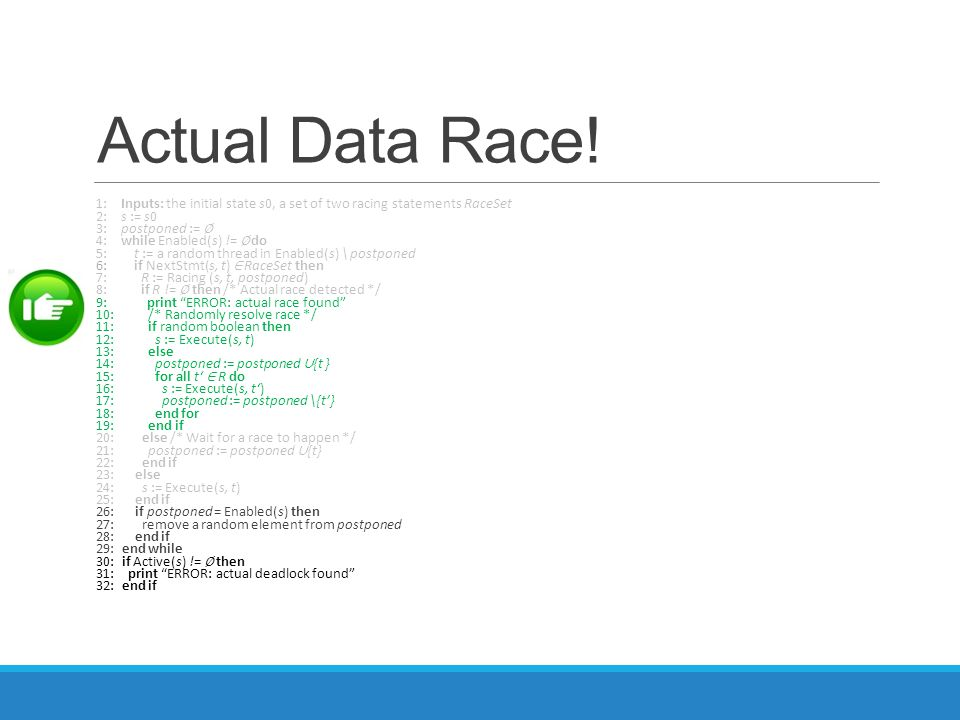 Actual Data Race! 1: Inputs: the initial state s0, a set of two racing statements RaceSet 2: s := s0 3: postponed := ∅ 4: while Enabled(s) != ∅ do 5:
