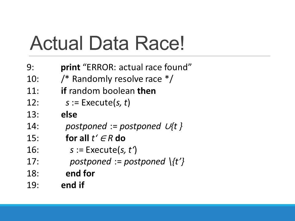 "Actual Data Race! 9: print ""ERROR: actual race found"" 10: /* Randomly resolve race */ 11: if random boolean then 12: s := Execute(s, t) 13: else 14: p"