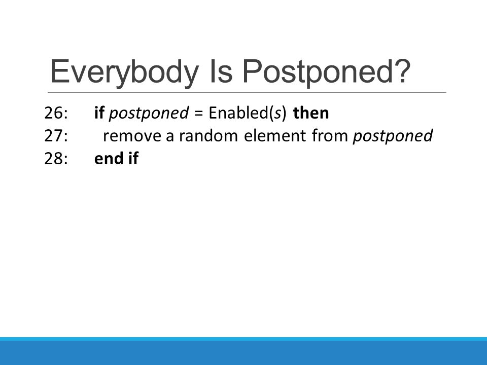 Everybody Is Postponed? 26: if postponed = Enabled(s) then 27: remove a random element from postponed 28: end if