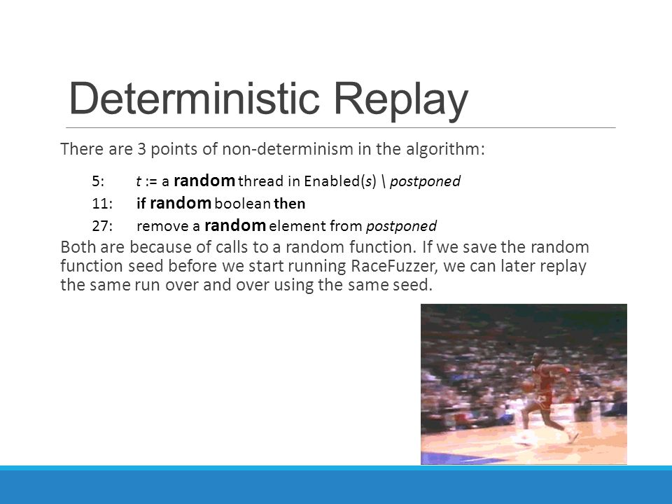 Deterministic Replay There are 3 points of non-determinism in the algorithm: Both are because of calls to a random function.