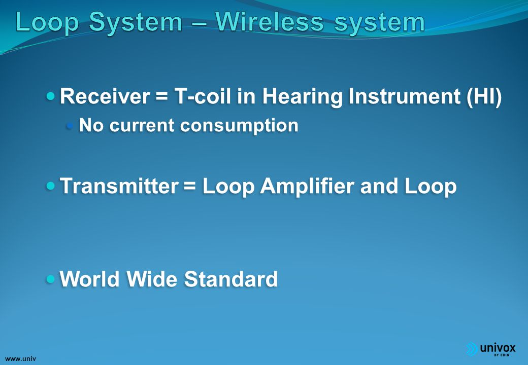 www.univ ox.eu Receiver = T-coil in Hearing Instrument (HI) No current consumption Transmitter = Loop Amplifier and Loop World Wide Standard Receiver = T-coil in Hearing Instrument (HI) No current consumption Transmitter = Loop Amplifier and Loop World Wide Standard